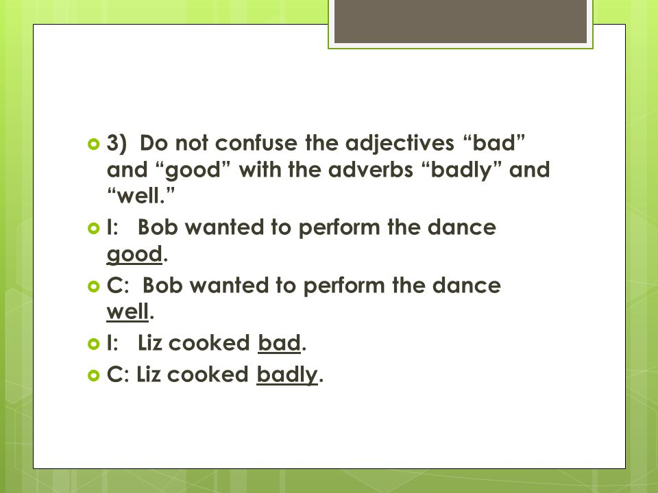" 3) Do not confuse the adjectives ""bad"" and ""good"" with the adverbs ""badly"" and ""well.""  I: Bob wanted to perform the dance good.  C: Bob wanted to"