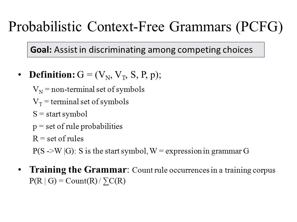 Probabilistic Context-Free Grammars (PCFG) Definition: G = (V N, V T, S, P, p); V N = non-terminal set of symbols V T = terminal set of symbols S = start symbol p = set of rule probabilities R = set of rules P(S ->W |G): S is the start symbol, W = expression in grammar G Training the Grammar: Count rule occurrences in a training corpus P(R | G) = Count(R) / ∑C(R) Goal: Assist in discriminating among competing choices