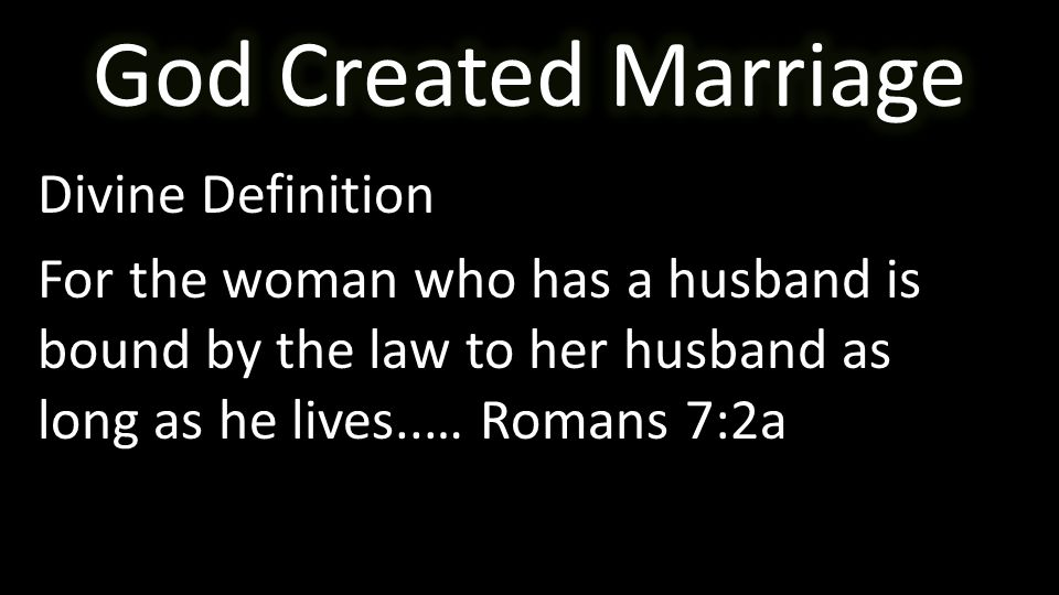 Divine Definition For the woman who has a husband is bound by the law to her husband as long as he lives..… Romans 7:2a