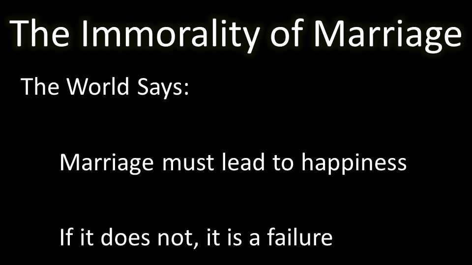 The World Says: Marriage must lead to happiness If it does not, it is a failure