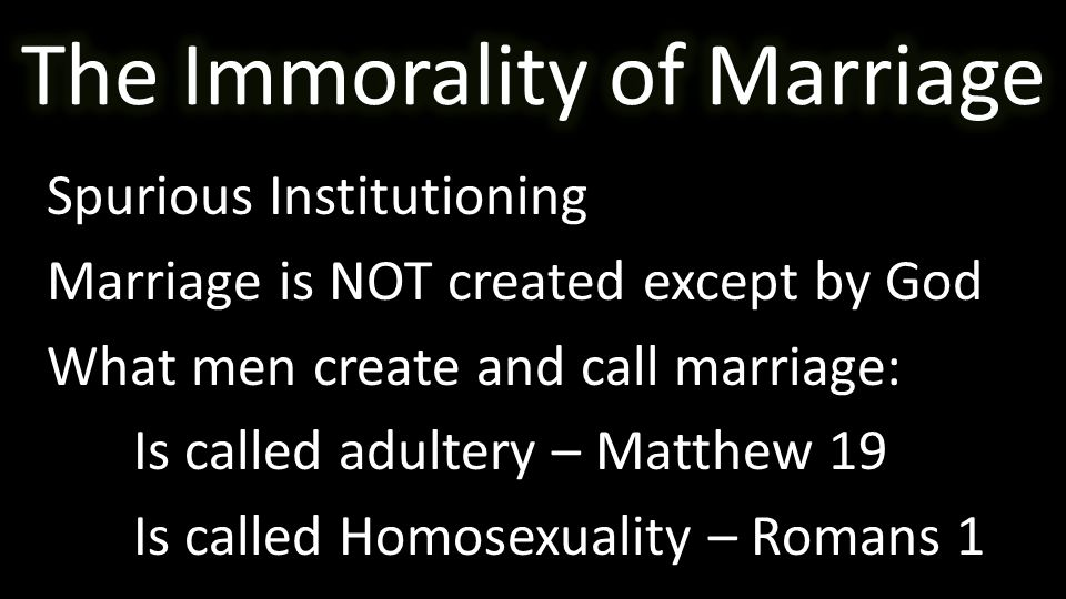 Spurious Institutioning Marriage is NOT created except by God What men create and call marriage: Is called adultery – Matthew 19 Is called Homosexuality – Romans 1