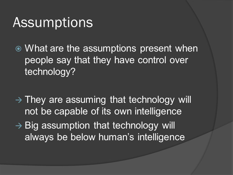 Assumptions  What are the assumptions present when people say that they have control over technology?  They are assuming that technology will not be
