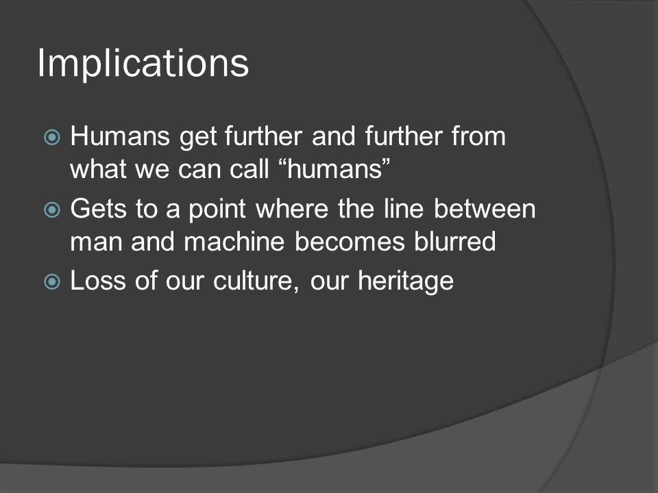 """Implications  Humans get further and further from what we can call """"humans""""  Gets to a point where the line between man and machine becomes blurred"""