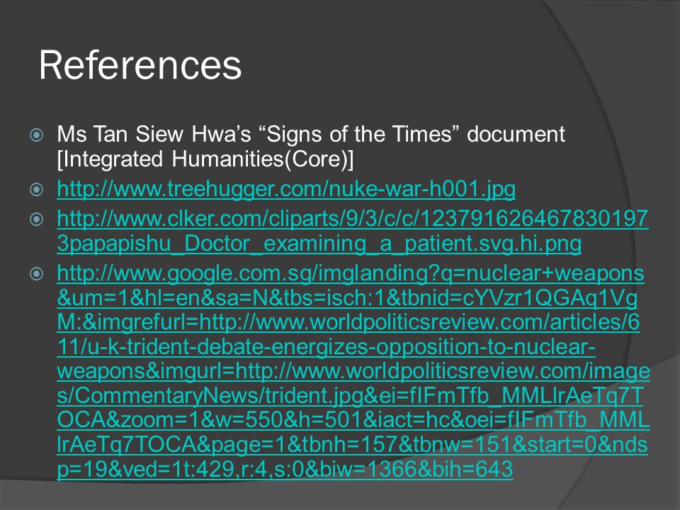 References  Ms Tan Siew Hwa's Signs of the Times document [Integrated Humanities(Core)]  http://www.treehugger.com/nuke-war-h001.jpg http://www.treehugger.com/nuke-war-h001.jpg  http://www.clker.com/cliparts/9/3/c/c/123791626467830197 3papapishu_Doctor_examining_a_patient.svg.hi.png http://www.clker.com/cliparts/9/3/c/c/123791626467830197 3papapishu_Doctor_examining_a_patient.svg.hi.png  http://www.google.com.sg/imglanding q=nuclear+weapons &um=1&hl=en&sa=N&tbs=isch:1&tbnid=cYVzr1QGAq1Vg M:&imgrefurl=http://www.worldpoliticsreview.com/articles/6 11/u-k-trident-debate-energizes-opposition-to-nuclear- weapons&imgurl=http://www.worldpoliticsreview.com/image s/CommentaryNews/trident.jpg&ei=fIFmTfb_MMLlrAeTq7T OCA&zoom=1&w=550&h=501&iact=hc&oei=fIFmTfb_MML lrAeTq7TOCA&page=1&tbnh=157&tbnw=151&start=0&nds p=19&ved=1t:429,r:4,s:0&biw=1366&bih=643 http://www.google.com.sg/imglanding q=nuclear+weapons &um=1&hl=en&sa=N&tbs=isch:1&tbnid=cYVzr1QGAq1Vg M:&imgrefurl=http://www.worldpoliticsreview.com/articles/6 11/u-k-trident-debate-energizes-opposition-to-nuclear- weapons&imgurl=http://www.worldpoliticsreview.com/image s/CommentaryNews/trident.jpg&ei=fIFmTfb_MMLlrAeTq7T OCA&zoom=1&w=550&h=501&iact=hc&oei=fIFmTfb_MML lrAeTq7TOCA&page=1&tbnh=157&tbnw=151&start=0&nds p=19&ved=1t:429,r:4,s:0&biw=1366&bih=643