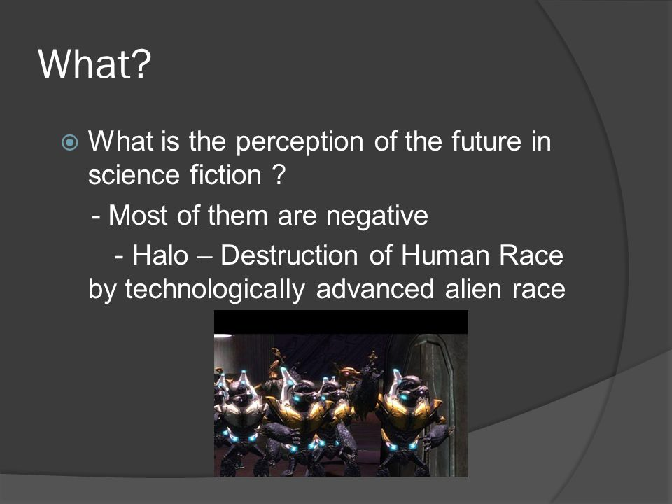 What?  What is the perception of the future in science fiction ? - Most of them are negative - Halo – Destruction of Human Race by technologically ad