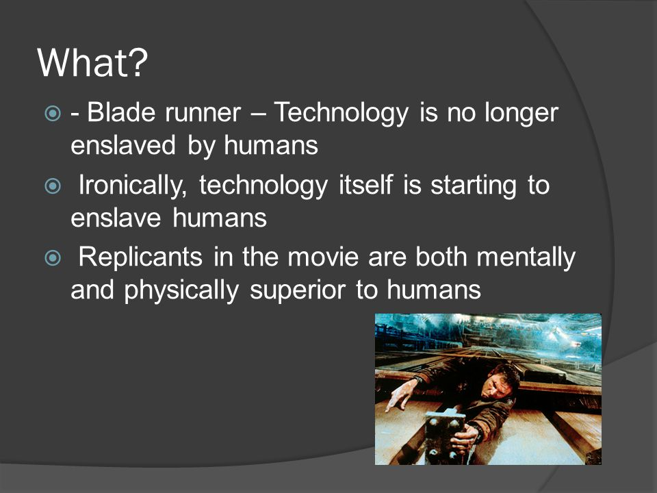 What?  - Blade runner – Technology is no longer enslaved by humans  Ironically, technology itself is starting to enslave humans  Replicants in the