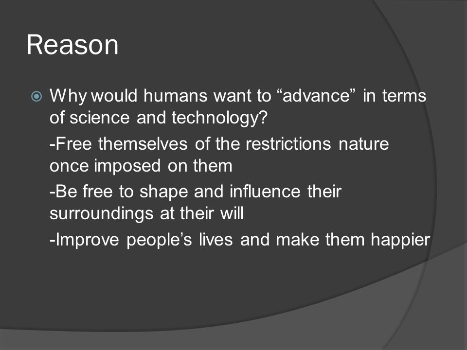 """Reason  Why would humans want to """"advance"""" in terms of science and technology? -Free themselves of the restrictions nature once imposed on them -Be f"""