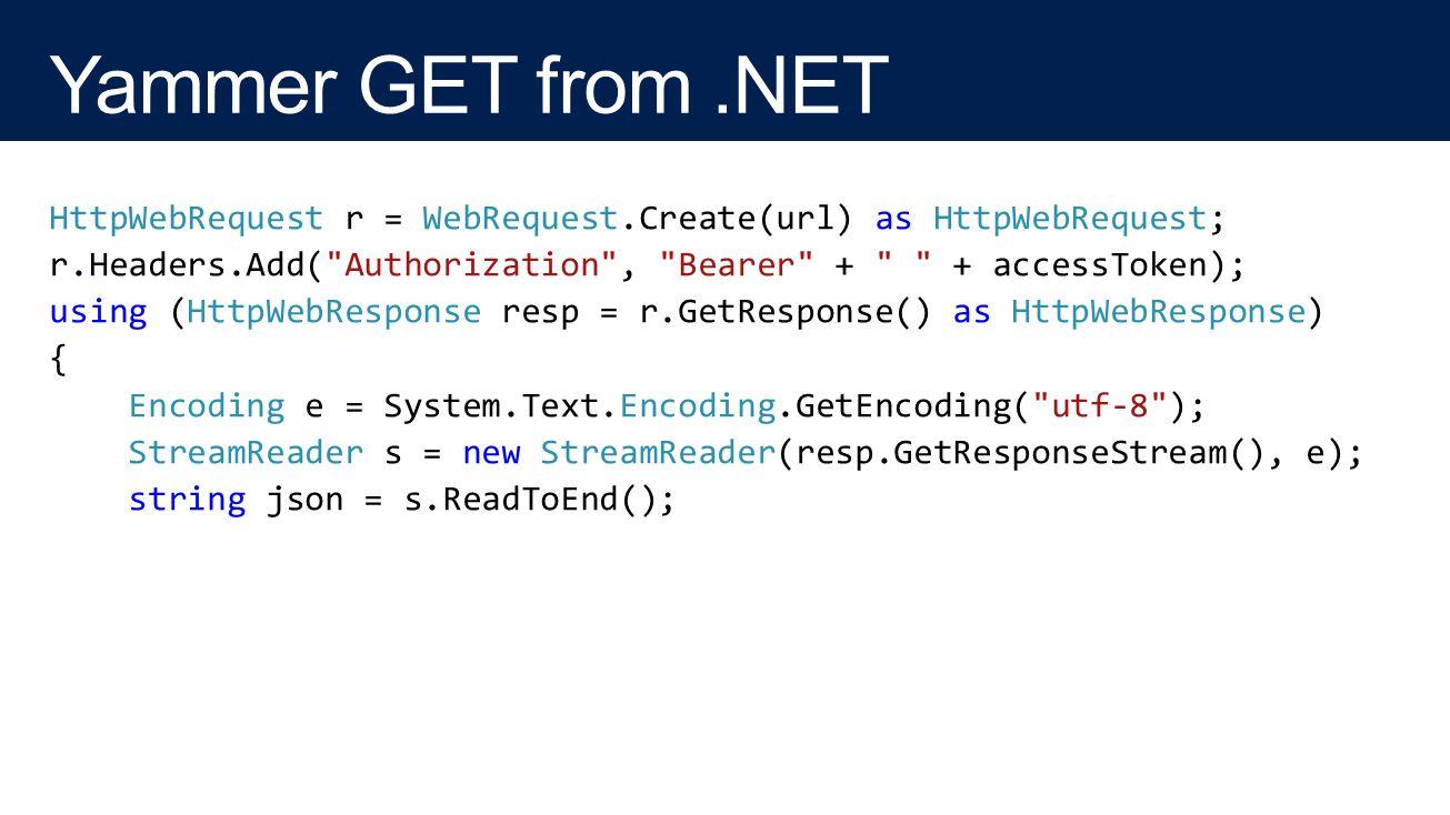 HttpWebRequest r = WebRequest.Create(url) as HttpWebRequest; r.Headers.Add( Authorization , Bearer + + accessToken); using (HttpWebResponse resp = r.GetResponse() as HttpWebResponse) { Encoding e = System.Text.Encoding.GetEncoding( utf-8 ); StreamReader s = new StreamReader(resp.GetResponseStream(), e); string json = s.ReadToEnd();