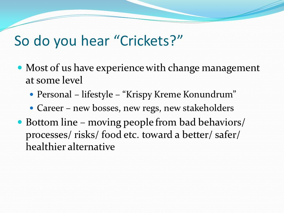 So do you hear Crickets? Most of us have experience with change management at some level Personal – lifestyle – Krispy Kreme Konundrum Career – new bosses, new regs, new stakeholders Bottom line – moving people from bad behaviors/ processes/ risks/ food etc.