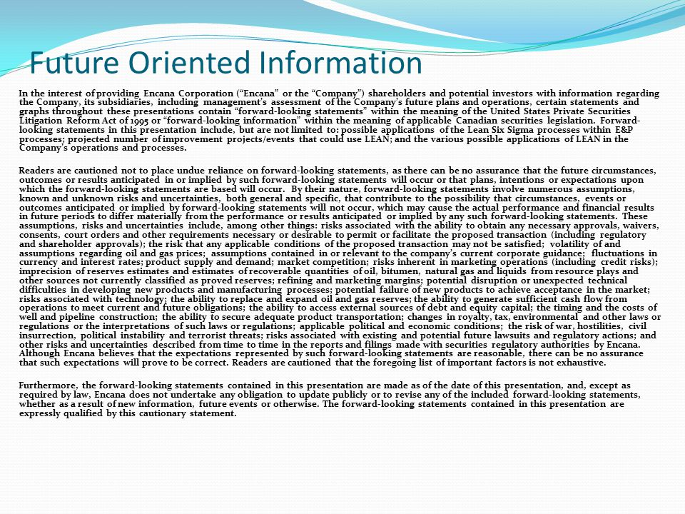 Future Oriented Information In the interest of providing Encana Corporation ( Encana or the Company ) shareholders and potential investors with information regarding the Company, its subsidiaries, including management's assessment of the Company's future plans and operations, certain statements and graphs throughout these presentations contain forward-looking statements within the meaning of the United States Private Securities Litigation Reform Act of 1995 or forward-looking information within the meaning of applicable Canadian securities legislation.