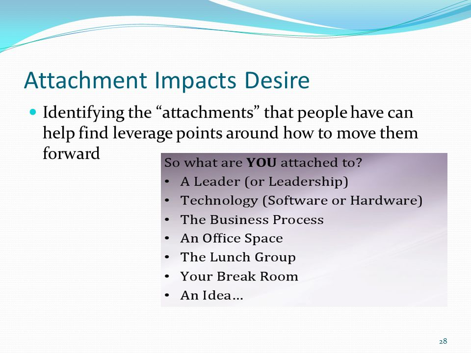 Attachment Impacts Desire Identifying the attachments that people have can help find leverage points around how to move them forward 28