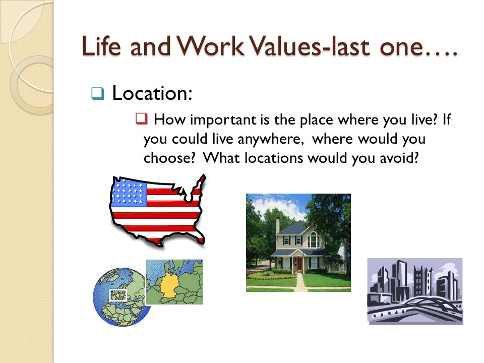 Life and Work Values-last one…. Location:  How important is the place where you live.