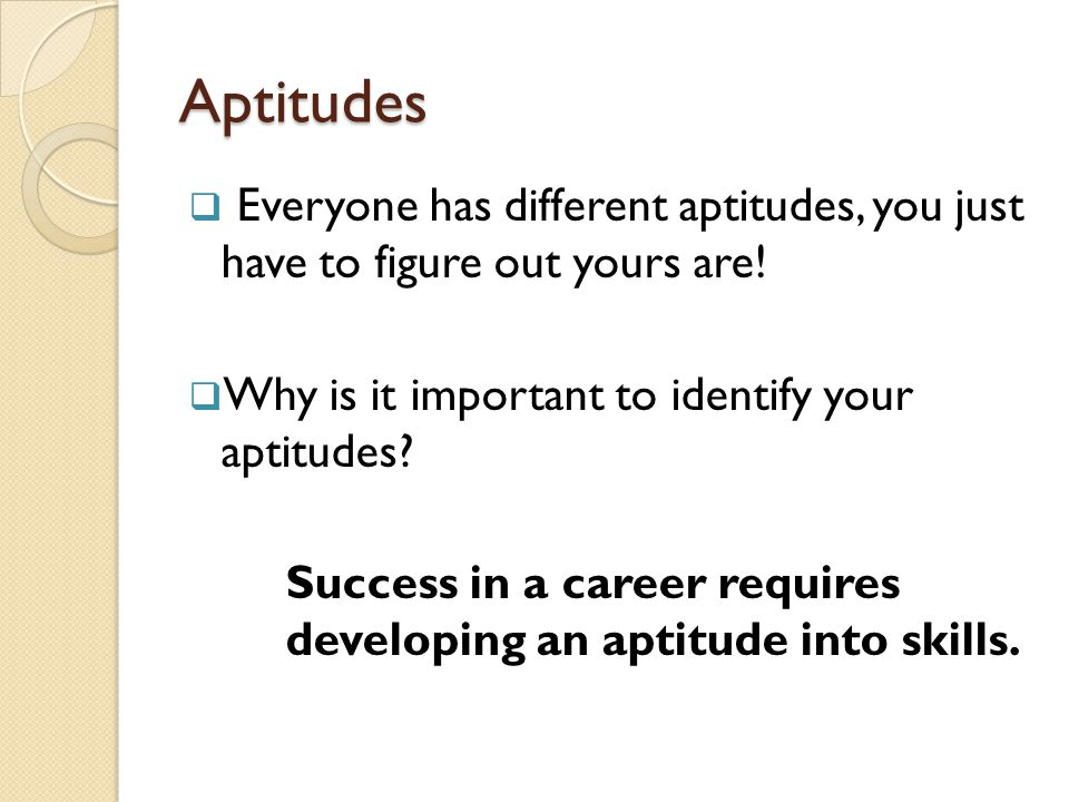 Aptitudes  Everyone has different aptitudes, you just have to figure out yours are.