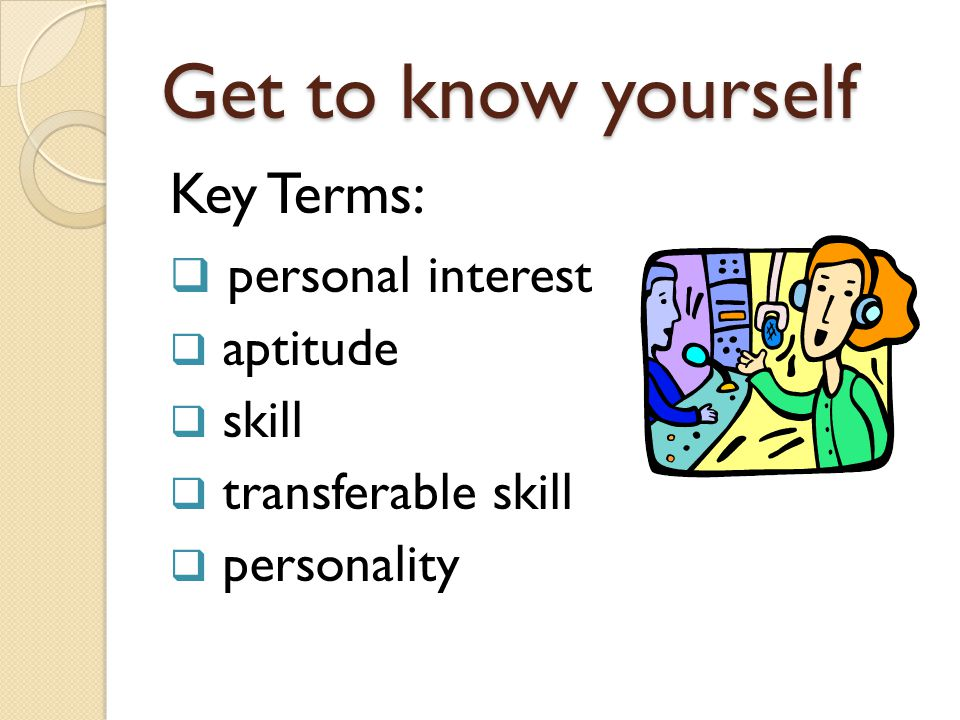 Get to know yourself Key Terms:  personal interest  aptitude  skill  transferable skill  personality