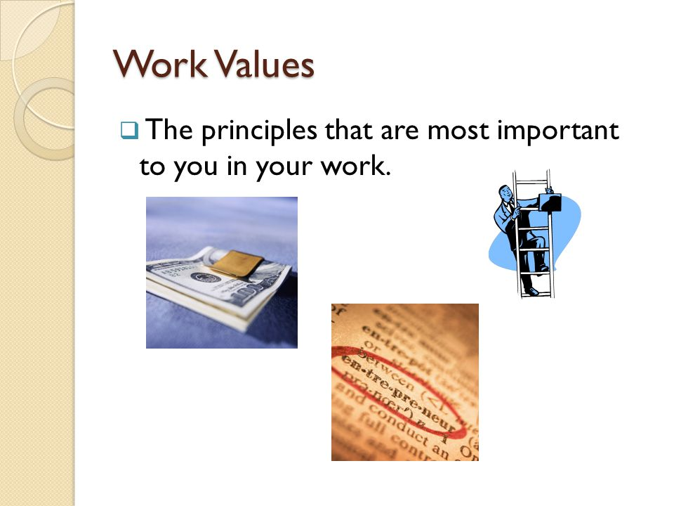 Work Values  The principles that are most important to you in your work.