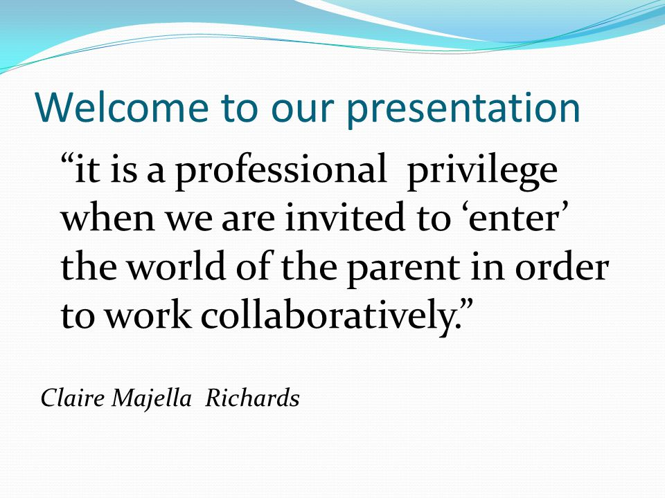 Welcome to our presentation it is a professional privilege when we are invited to 'enter' the world of the parent in order to work collaboratively. Claire Majella Richards