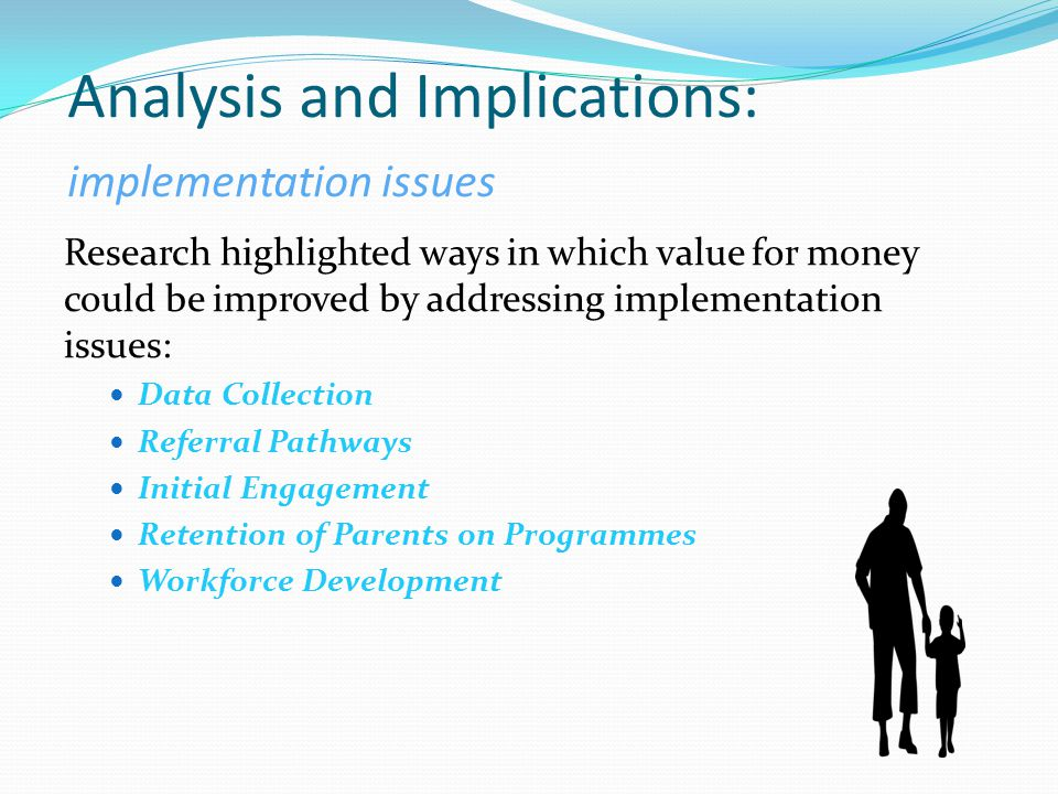 Analysis and Implications: implementation issues Research highlighted ways in which value for money could be improved by addressing implementation issues: Data Collection Referral Pathways Initial Engagement Retention of Parents on Programmes Workforce Development
