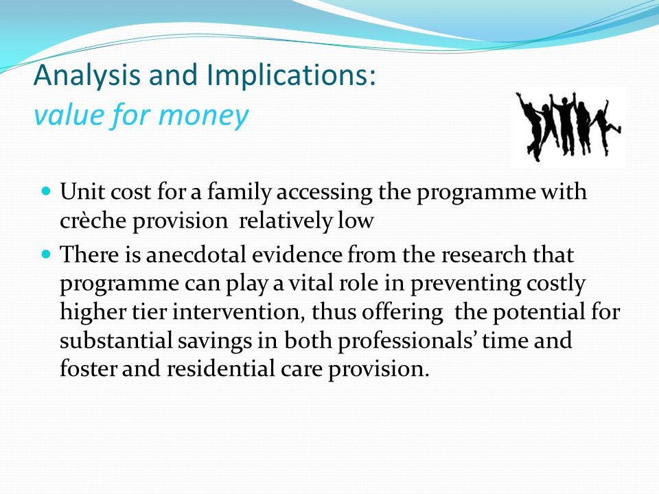 Analysis and Implications: value for money Unit cost for a family accessing the programme with crèche provision relatively low There is anecdotal evidence from the research that programme can play a vital role in preventing costly higher tier intervention, thus offering the potential for substantial savings in both professionals' time and foster and residential care provision.
