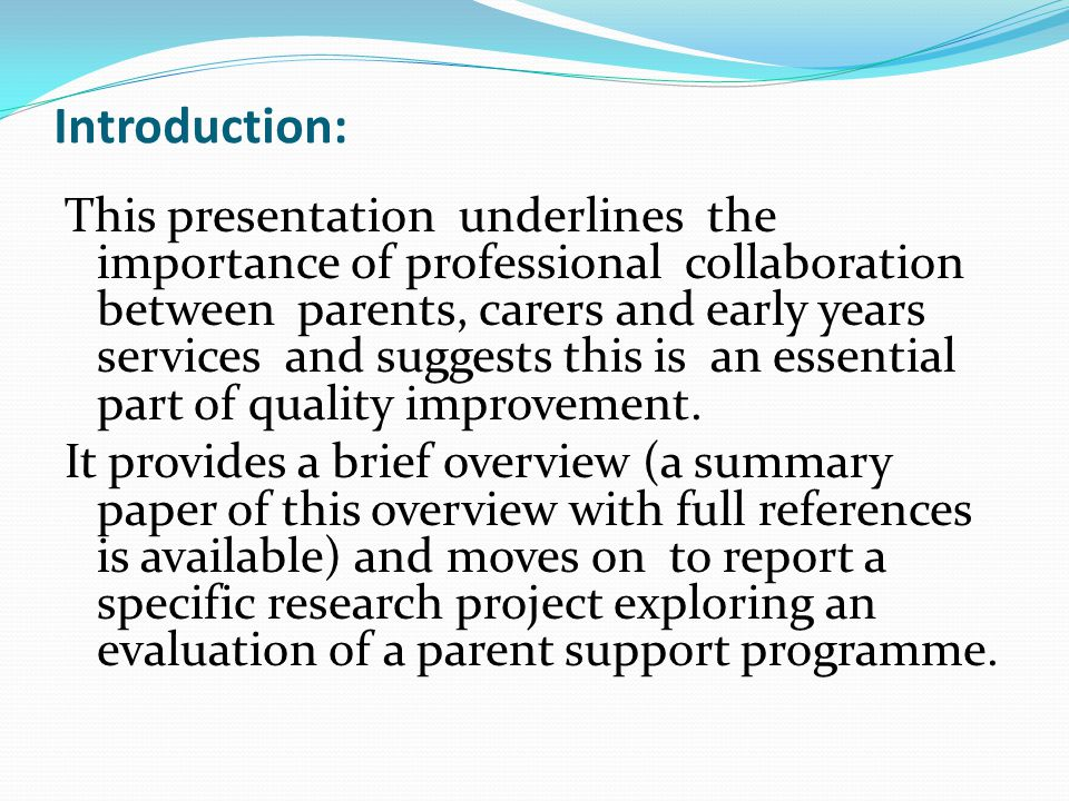 Introduction: This presentation underlines the importance of professional collaboration between parents, carers and early years services and suggests this is an essential part of quality improvement.