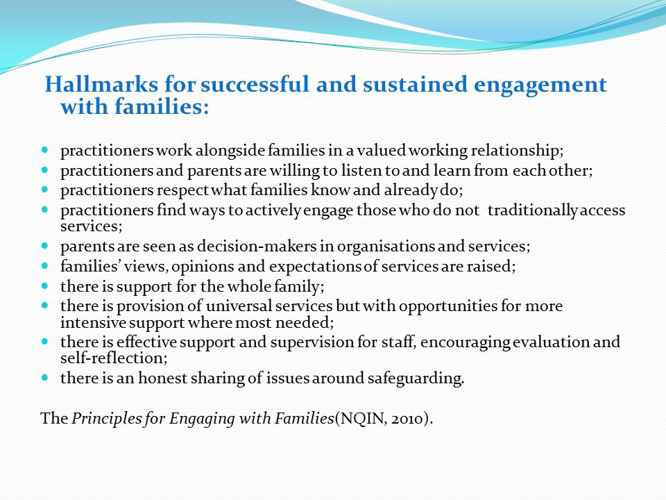 Hallmarks for successful and sustained engagement with families: practitioners work alongside families in a valued working relationship; practitioners and parents are willing to listen to and learn from each other; practitioners respect what families know and already do; practitioners find ways to actively engage those who do not traditionally access services; parents are seen as decision-makers in organisations and services; families' views, opinions and expectations of services are raised; there is support for the whole family; there is provision of universal services but with opportunities for more intensive support where most needed; there is effective support and supervision for staff, encouraging evaluation and self-reflection; there is an honest sharing of issues around safeguarding.