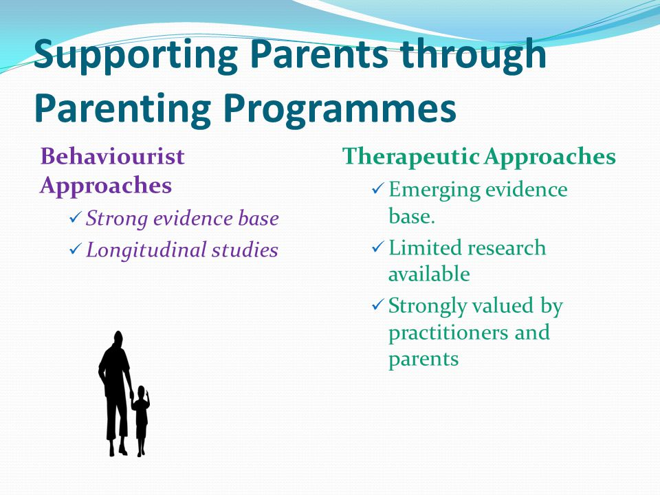 Supporting Parents through Parenting Programmes Behaviourist Approaches Strong evidence base Longitudinal studies Therapeutic Approaches Emerging evidence base.