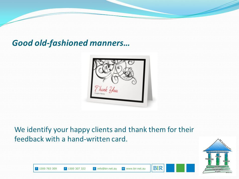 Good old-fashioned manners… We identify your happy clients and thank them for their feedback with a hand-written card.
