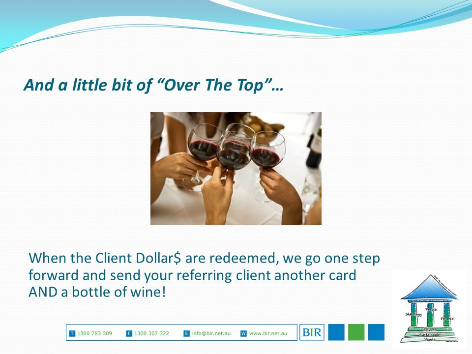 And a little bit of Over The Top … When the Client Dollar$ are redeemed, we go one step forward and send your referring client another card AND a bottle of wine!