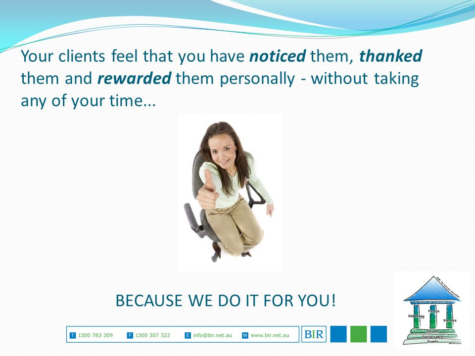 Your clients feel that you have noticed them, thanked them and rewarded them personally - without taking any of your time...