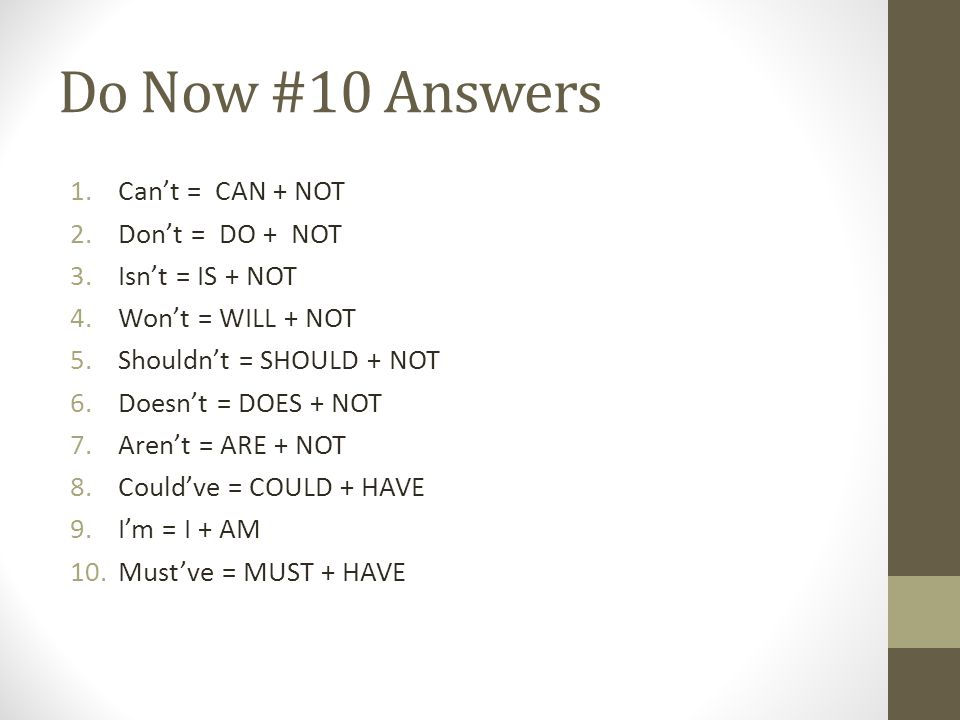 Do Now #10 Answers 1.Can't = CAN + NOT 2.Don't = DO + NOT 3.Isn't = IS + NOT 4.Won't = WILL + NOT 5.Shouldn't = SHOULD + NOT 6.Doesn't = DOES + NOT 7.Aren't = ARE + NOT 8.Could've = COULD + HAVE 9.I'm = I + AM 10.Must've = MUST + HAVE