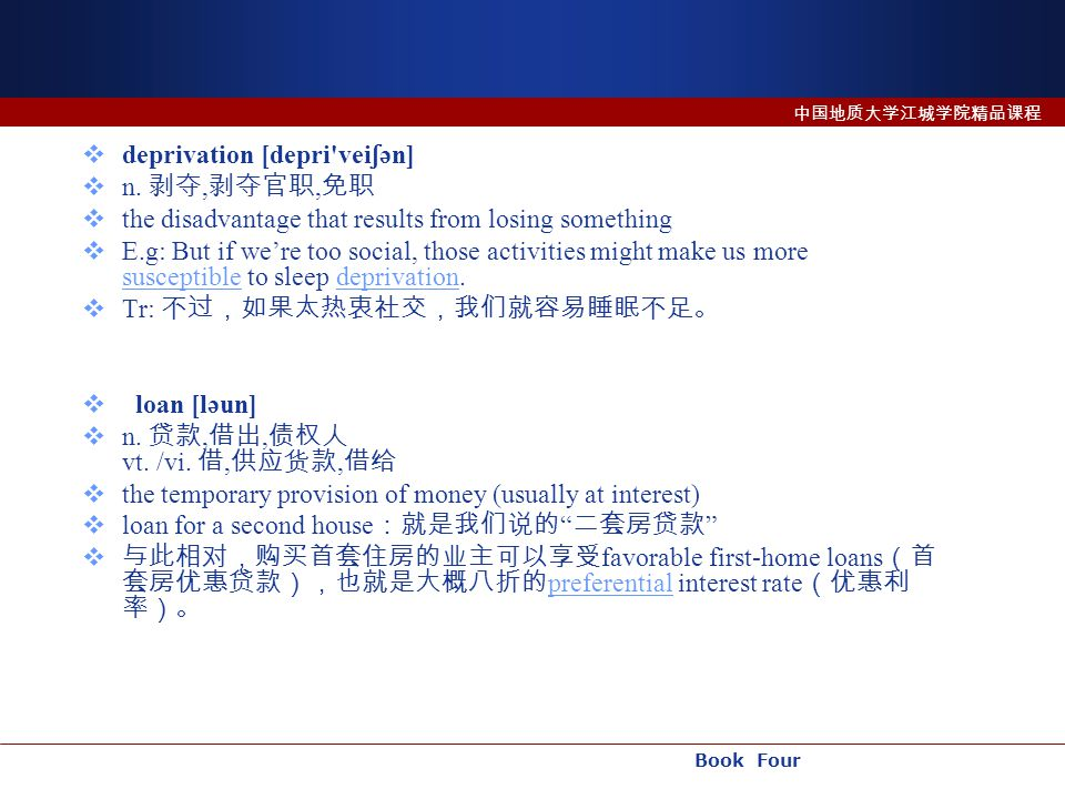 Book Four 中国地质大学江城学院精品课程  deprivation [depri'vei ʃ ən]  n. 剥夺, 剥夺官职, 免职  the disadvantage that results from losing something  E.g: But if we're to