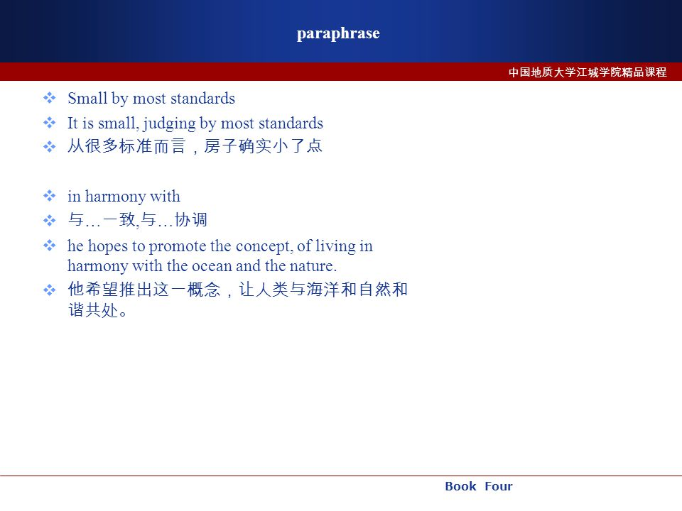 Book Four 中国地质大学江城学院精品课程 paraphrase  Small by most standards  It is small, judging by most standards  从很多标准而言,房子确实小了点  in harmony with  与 … 一致, 与 … 协调  he hopes to promote the concept, of living in harmony with the ocean and the nature.