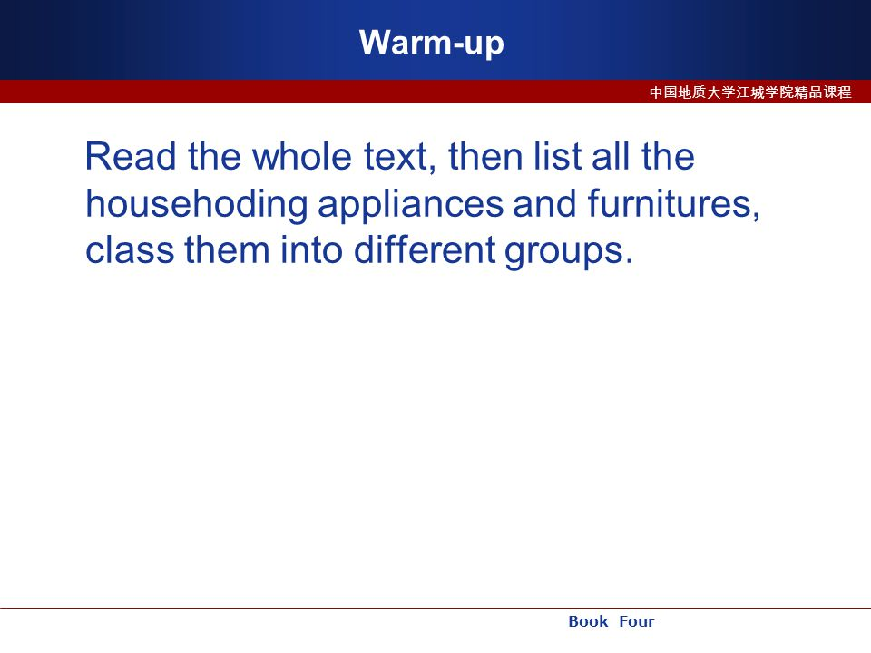Book Four 中国地质大学江城学院精品课程 Warm-up Read the whole text, then list all the househoding appliances and furnitures, class them into different groups.