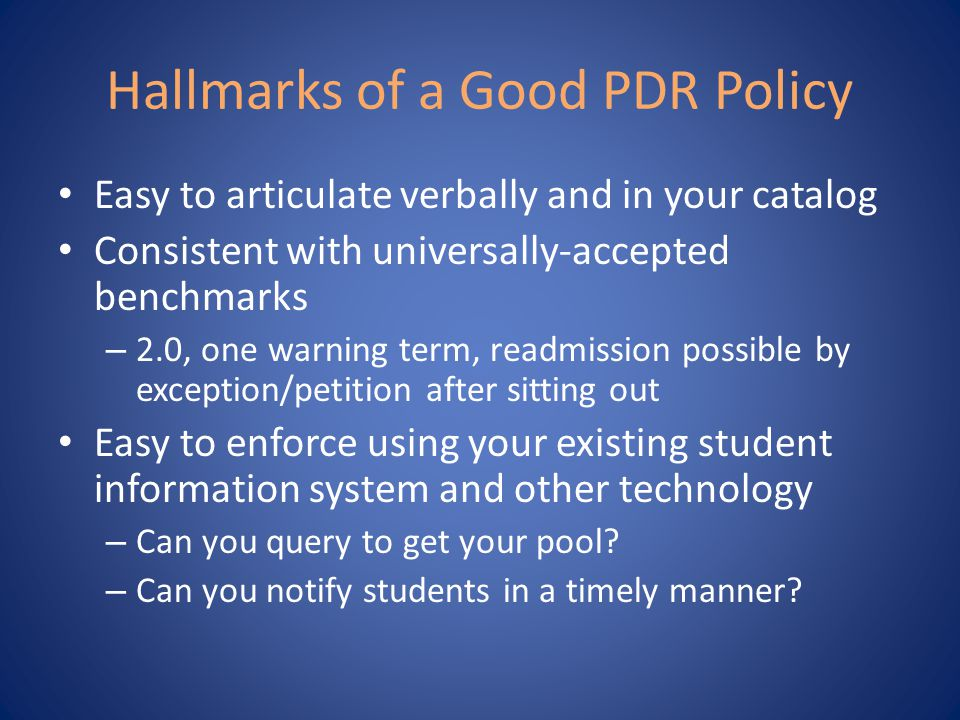 Hallmarks of a Good PDR Policy Easy to articulate verbally and in your catalog Consistent with universally-accepted benchmarks – 2.0, one warning term, readmission possible by exception/petition after sitting out Easy to enforce using your existing student information system and other technology – Can you query to get your pool.