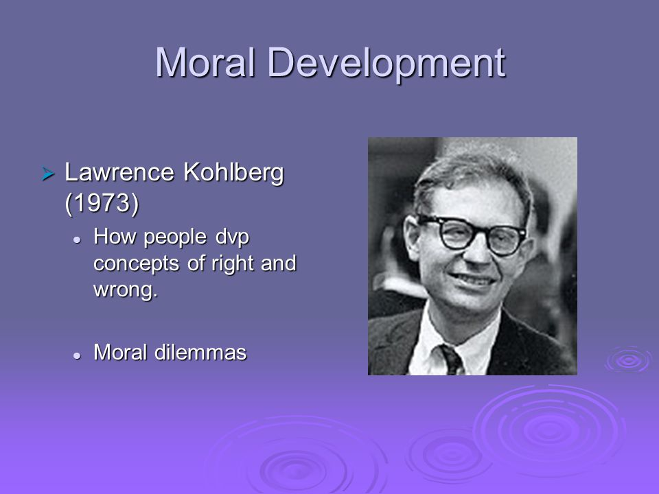 Moral Development  Lawrence Kohlberg (1973) How people dvp concepts of right and wrong.