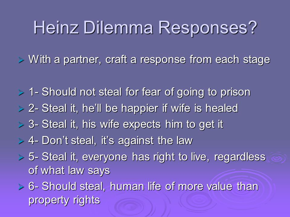 Heinz Dilemma Responses?  With a partner, craft a response from each stage  1- Should not steal for fear of going to prison  2- Steal it, he'll be