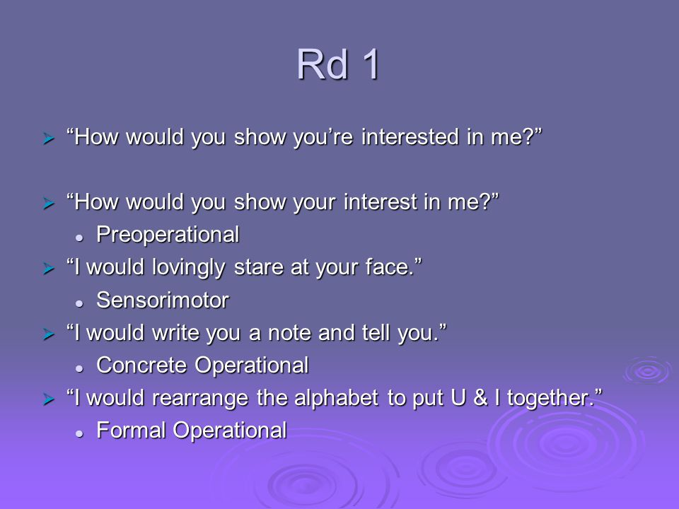 Rd 1  How would you show you're interested in me?  How would you show your interest in me? Preoperational Preoperational  I would lovingly stare at your face. Sensorimotor Sensorimotor  I would write you a note and tell you. Concrete Operational Concrete Operational  I would rearrange the alphabet to put U & I together. Formal Operational Formal Operational