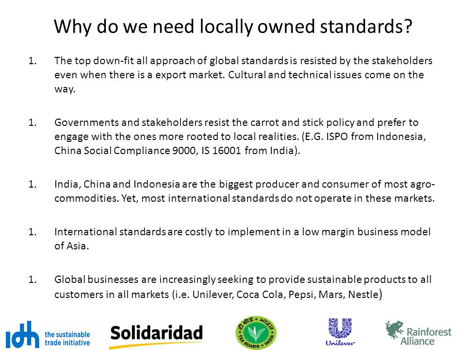 Why do we need locally owned standards? 1.The top down-fit all approach of global standards is resisted by the stakeholders even when there is a expor