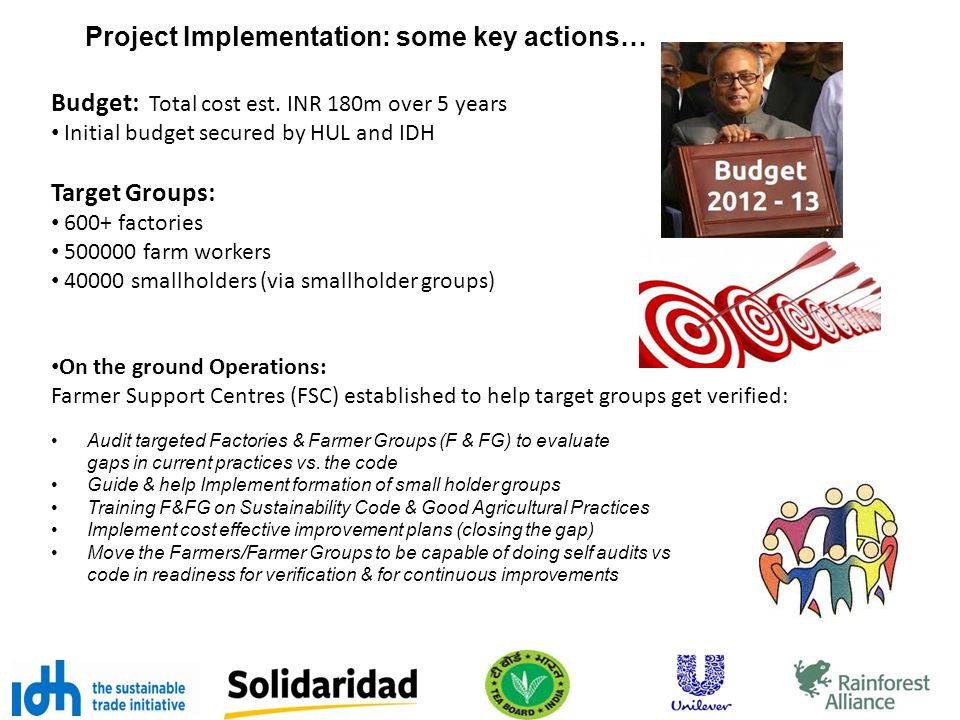 Project Implementation: some key actions… Budget: Total cost est. INR 180m over 5 years Initial budget secured by HUL and IDH Target Groups: 600+ fact