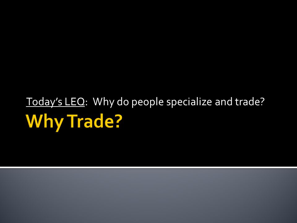Today's LEQ: Why do people specialize and trade?