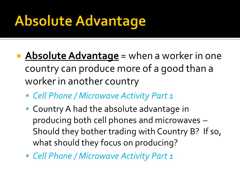  Absolute Advantage = when a worker in one country can produce more of a good than a worker in another country  Cell Phone / Microwave Activity Part 1  Country A had the absolute advantage in producing both cell phones and microwaves – Should they bother trading with Country B.