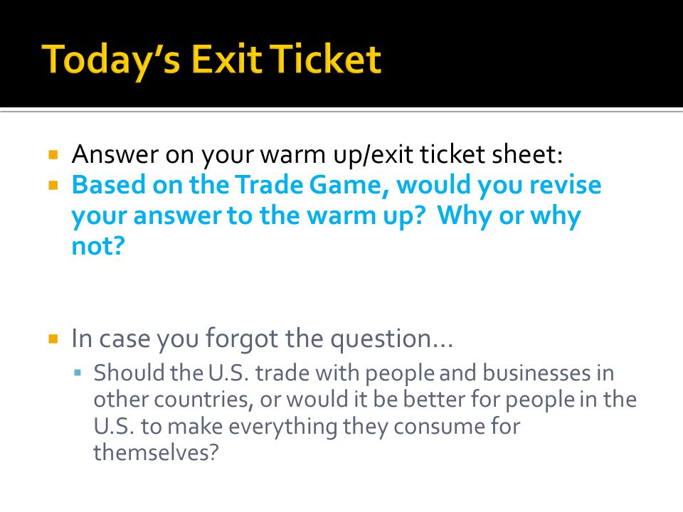  Answer on your warm up/exit ticket sheet:  Based on the Trade Game, would you revise your answer to the warm up.