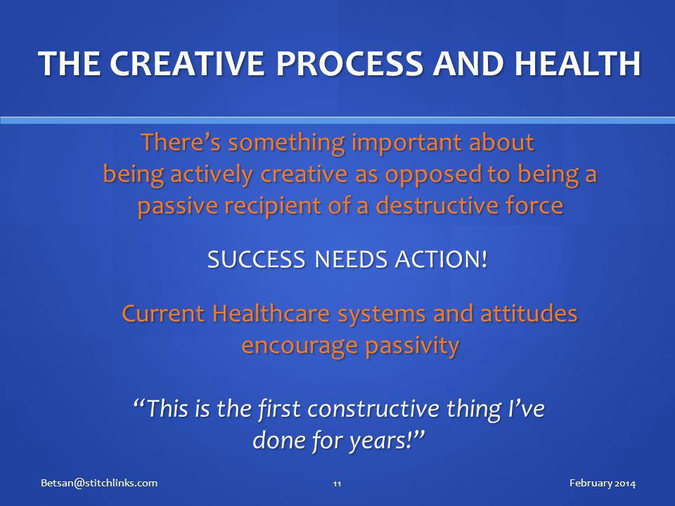 THE CREATIVE PROCESS AND HEALTH There's something important about being actively creative as opposed to being a passive recipient of a destructive force February 2014Betsan@stitchlinks.com11 This is the first constructive thing I've done for years! SUCCESS NEEDS ACTION.