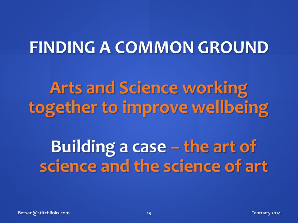 February 2014Betsan@stitchlinks.com13 FINDING A COMMON GROUND Arts and Science working together to improve wellbeing Building a case – the art of science and the science of art