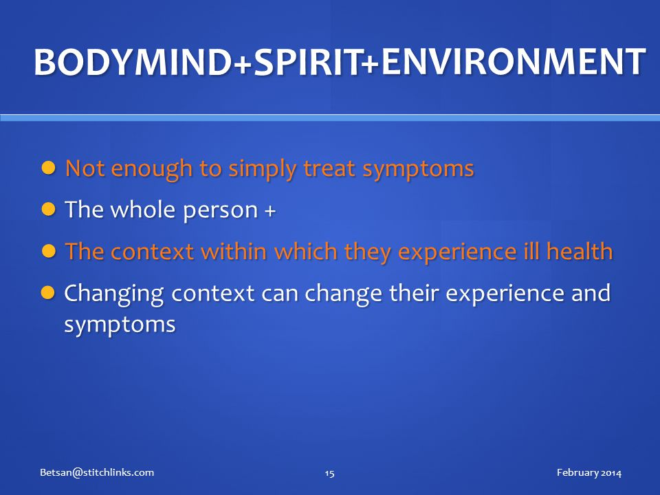 BODYMIND+SPIRIT Not enough to simply treat symptoms Not enough to simply treat symptoms February 2014Betsan@stitchlinks.com15 +ENVIRONMENT The whole person + The whole person + The context within which they experience ill health The context within which they experience ill health Changing context can change their experience and symptoms Changing context can change their experience and symptoms