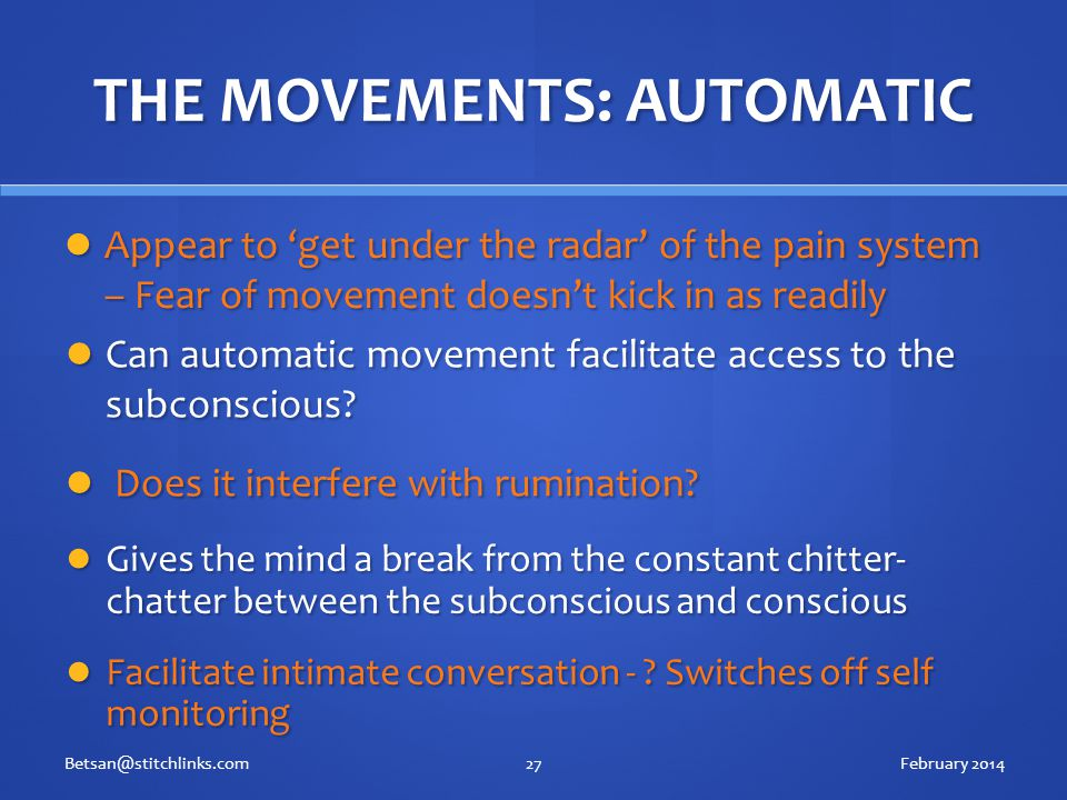 THE MOVEMENTS: AUTOMATIC Appear to 'get under the radar' of the pain system – Fear of movement doesn't kick in as readily Appear to 'get under the radar' of the pain system – Fear of movement doesn't kick in as readily February 2014Betsan@stitchlinks.com27 Can automatic movement facilitate access to the subconscious.