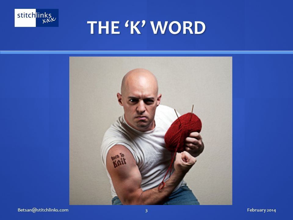 THE 'K' WORD February 2014Betsan@stitchlinks.com3