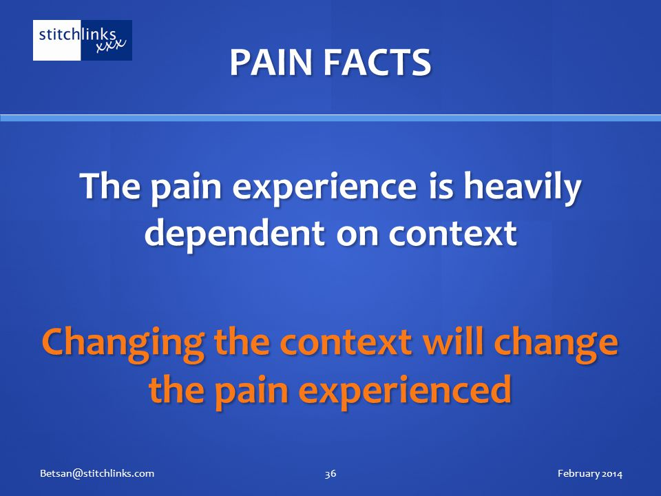 The pain experience is heavily dependent on context February 2014Betsan@stitchlinks.com36 Changing the context will change the pain experienced PAIN FACTS