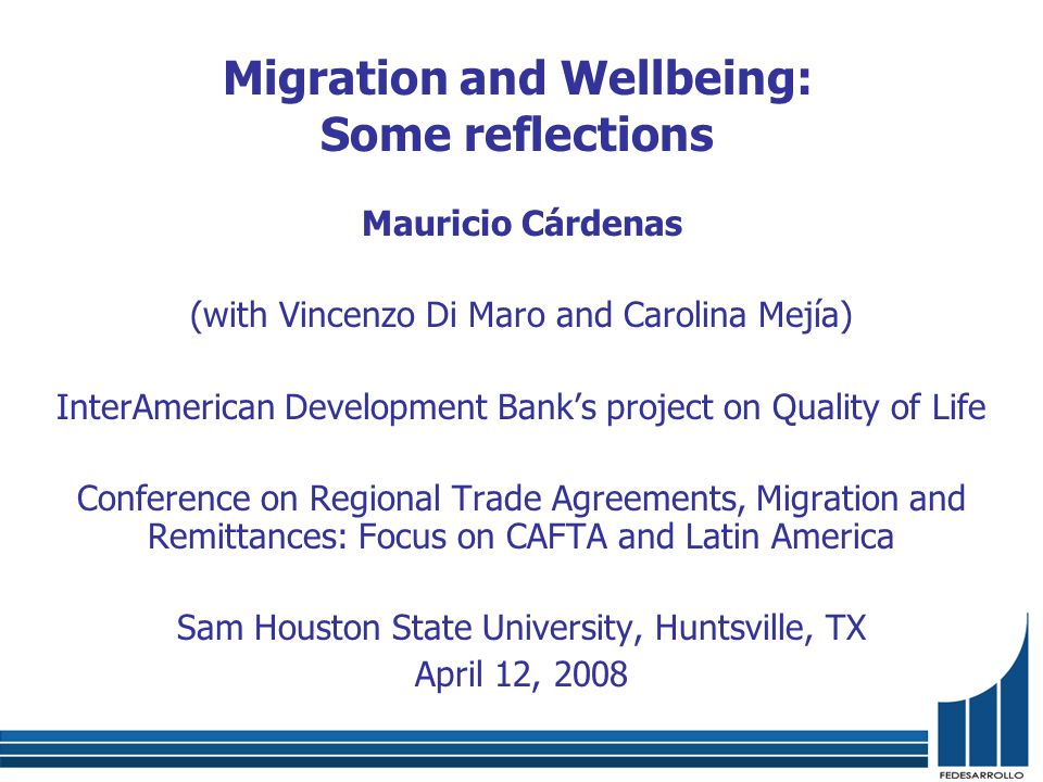 Migration and Wellbeing: Some reflections Mauricio Cárdenas (with Vincenzo Di Maro and Carolina Mejía) InterAmerican Development Bank's project on Quality of Life Conference on Regional Trade Agreements, Migration and Remittances: Focus on CAFTA and Latin America Sam Houston State University, Huntsville, TX April 12, 2008