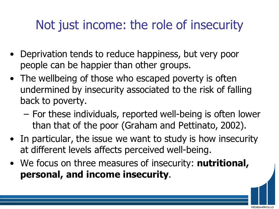 Not just income: the role of insecurity Deprivation tends to reduce happiness, but very poor people can be happier than other groups.