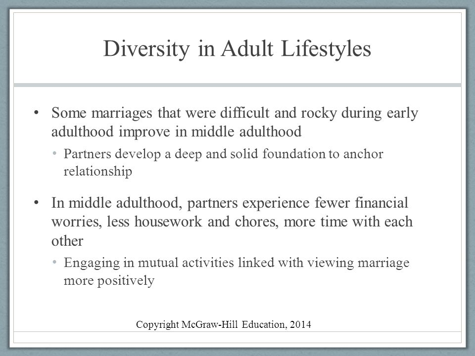 Diversity in Adult Lifestyles Some marriages that were difficult and rocky during early adulthood improve in middle adulthood Partners develop a deep and solid foundation to anchor relationship In middle adulthood, partners experience fewer financial worries, less housework and chores, more time with each other Engaging in mutual activities linked with viewing marriage more positively Copyright McGraw-Hill Education, 2014